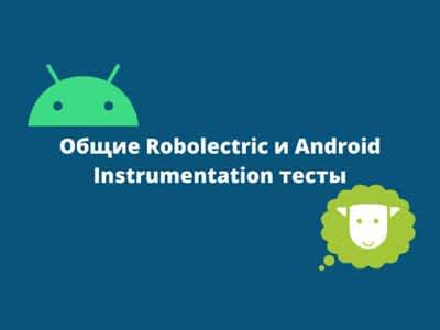 Know-How: Общие Robolectric и Android Instrumentation тесты